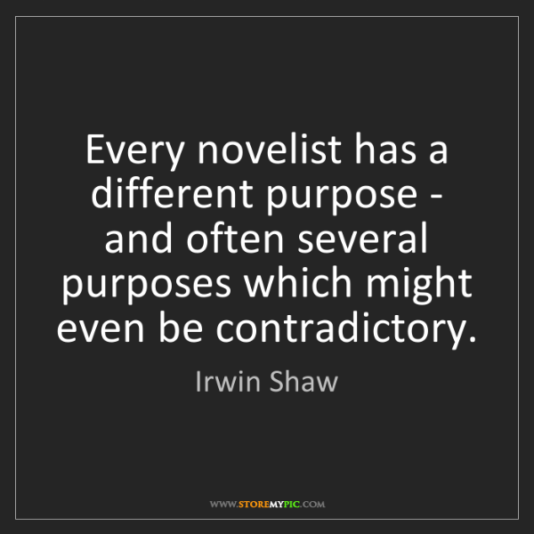 Irwin Shaw: Every novelist has a different purpose - and often several...