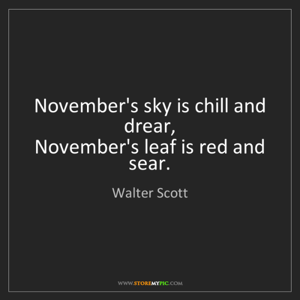 Walter Scott: November's sky is chill and drear,   November's leaf...