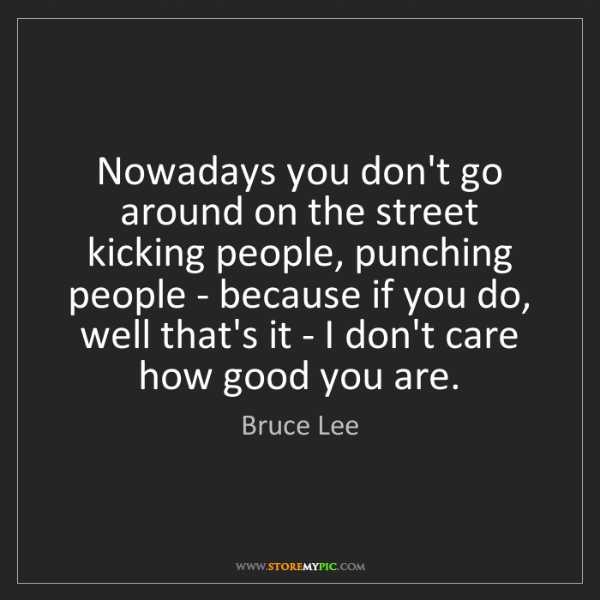 Bruce Lee: Nowadays you don't go around on the street kicking people,...