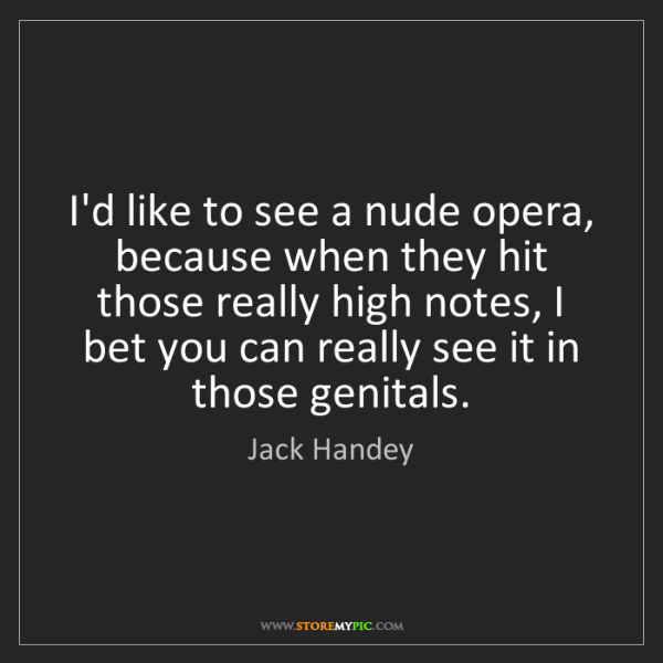 Jack Handey: I'd like to see a nude opera, because when they hit those...