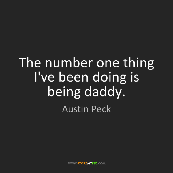 Austin Peck: The number one thing I've been doing is being daddy.