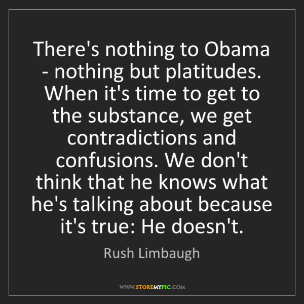 Rush Limbaugh: There's nothing to Obama - nothing but platitudes. When...