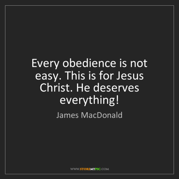 James MacDonald: Every obedience is not easy. This is for Jesus Christ....