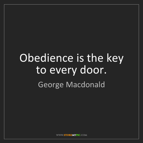 George Macdonald: Obedience is the key to every door.