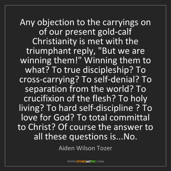 Aiden Wilson Tozer: Any objection to the carryings on of our present gold-calf...