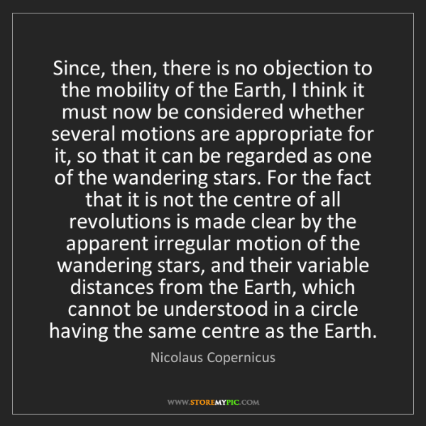 Nicolaus Copernicus: Since, then, there is no objection to the mobility of...