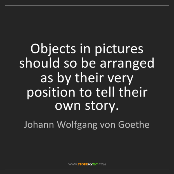 Johann Wolfgang von Goethe: Objects in pictures should so be arranged as by their...
