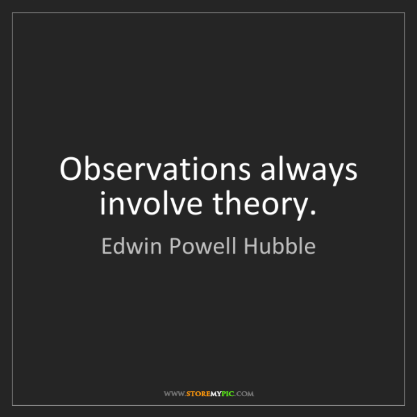 Edwin Powell Hubble: Observations always involve theory.