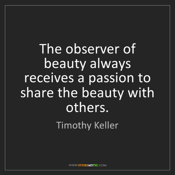 Timothy Keller: The observer of beauty always receives a passion to share...