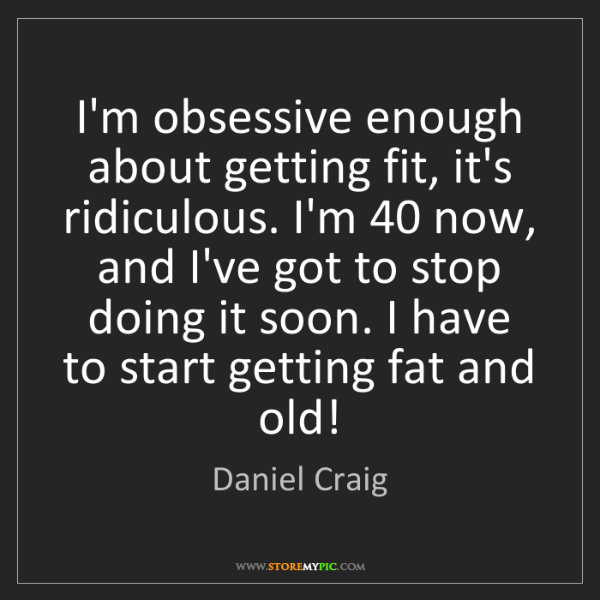 Daniel Craig: I'm obsessive enough about getting fit, it's ridiculous....
