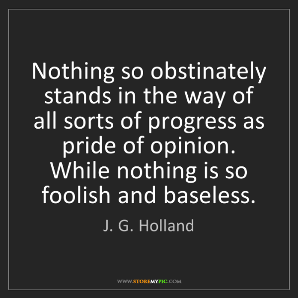 J. G. Holland: Nothing so obstinately stands in the way of all sorts...