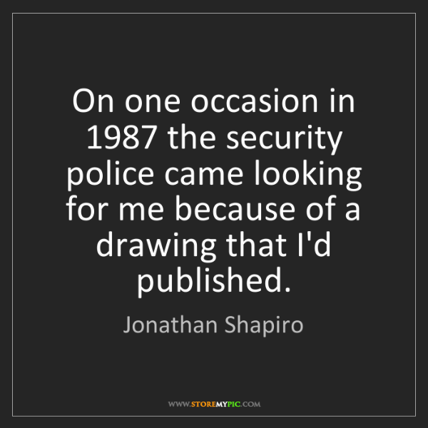 Jonathan Shapiro: On one occasion in 1987 the security police came looking...