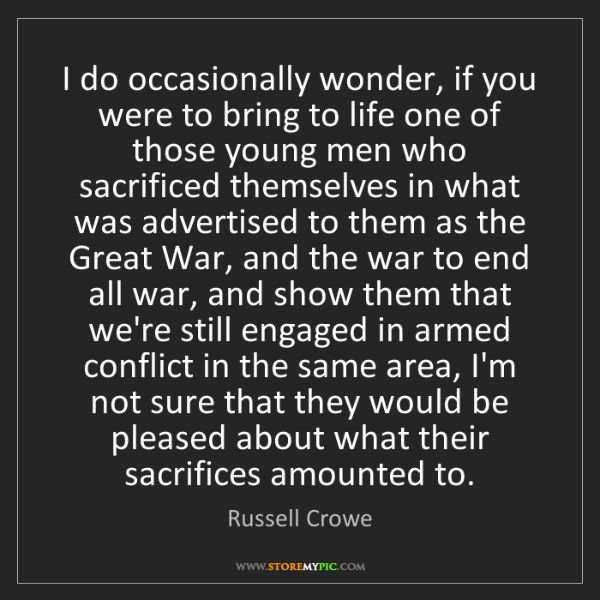 Russell Crowe: I do occasionally wonder, if you were to bring to life...
