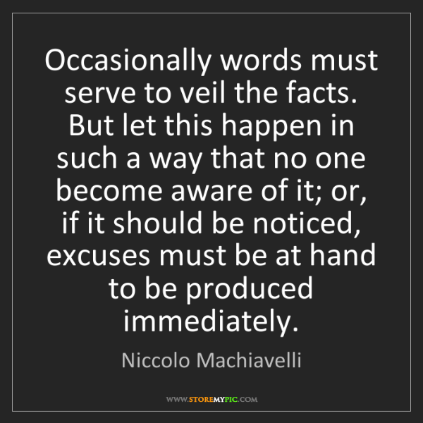 Niccolo Machiavelli: Occasionally words must serve to veil the facts. But...