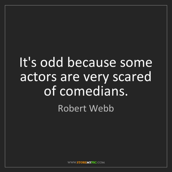 Robert Webb: It's odd because some actors are very scared of comedians.