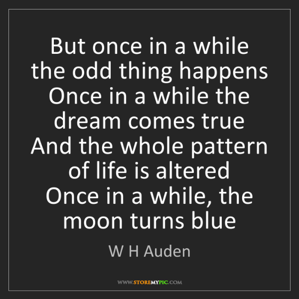 W H Auden: But once in a while the odd thing happens   Once in a...