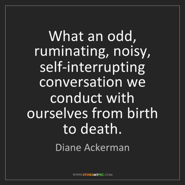 Diane Ackerman: What an odd, ruminating, noisy, self-interrupting conversation...