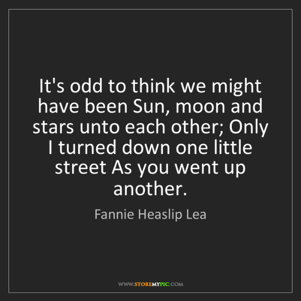 Fannie Heaslip Lea: It's odd to think we might have been Sun, moon and stars...