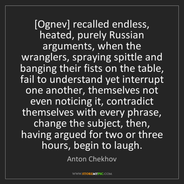 Anton Chekhov: [Ognev] recalled endless, heated, purely Russian arguments,...