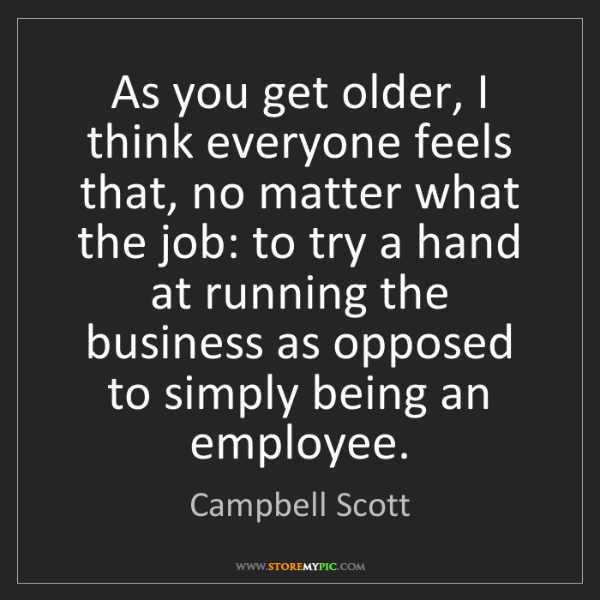 Campbell Scott: As you get older, I think everyone feels that, no matter...