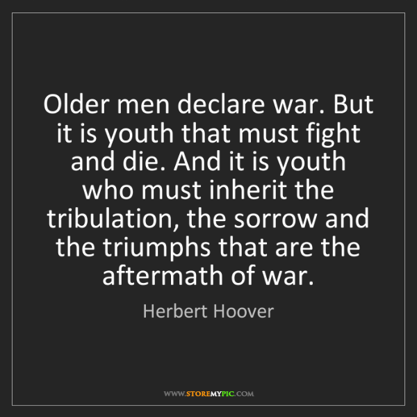 Herbert Hoover: Older men declare war. But it is youth that must fight...