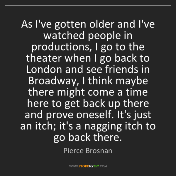 Pierce Brosnan: As I've gotten older and I've watched people in productions,...