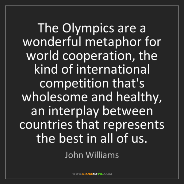 John Williams: The Olympics are a wonderful metaphor for world cooperation,...