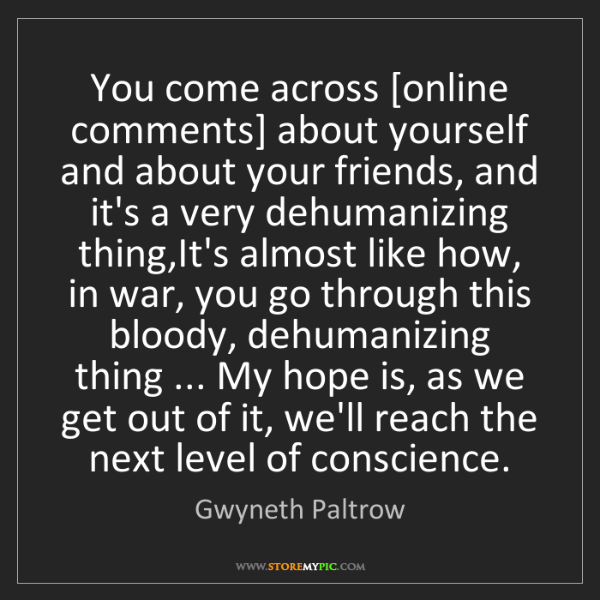 Gwyneth Paltrow: You come across [online comments] about yourself and...