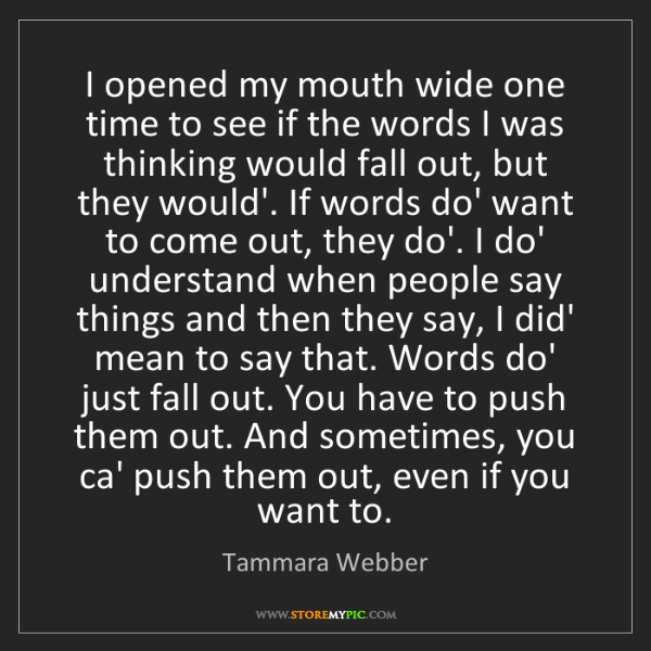 Tammara Webber: I opened my mouth wide one time to see if the words I...