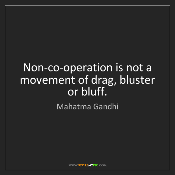 Mahatma Gandhi: Non-co-operation is not a movement of drag, bluster or...