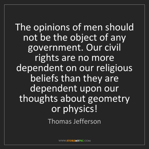 Thomas Jefferson: The opinions of men should not be the object of any government....