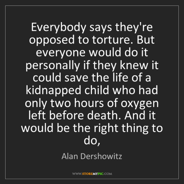 Alan Dershowitz: Everybody says they're opposed to torture. But everyone...
