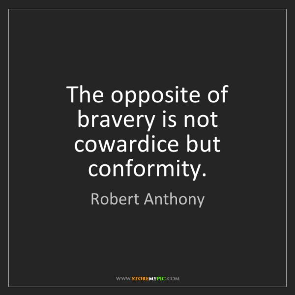 Robert Anthony: The opposite of bravery is not cowardice but conformity.