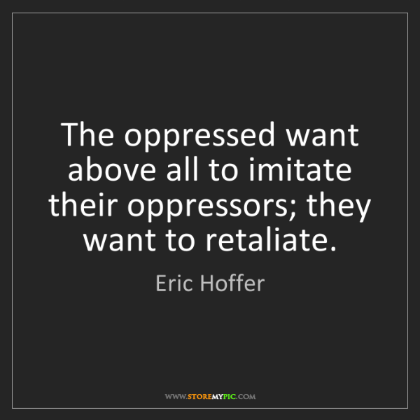 Eric Hoffer: The oppressed want above all to imitate their oppressors;...
