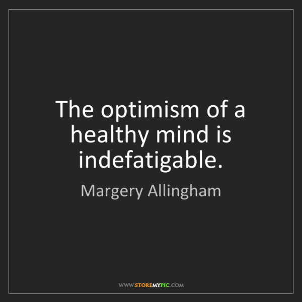 Margery Allingham: The optimism of a healthy mind is indefatigable.