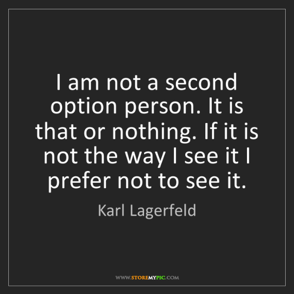 Karl Lagerfeld: I am not a second option person. It is that or nothing....
