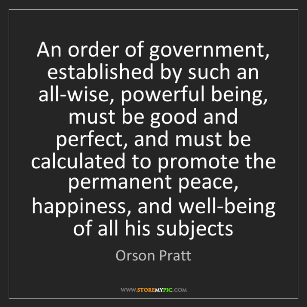 Orson Pratt: An order of government, established by such an all-wise,...