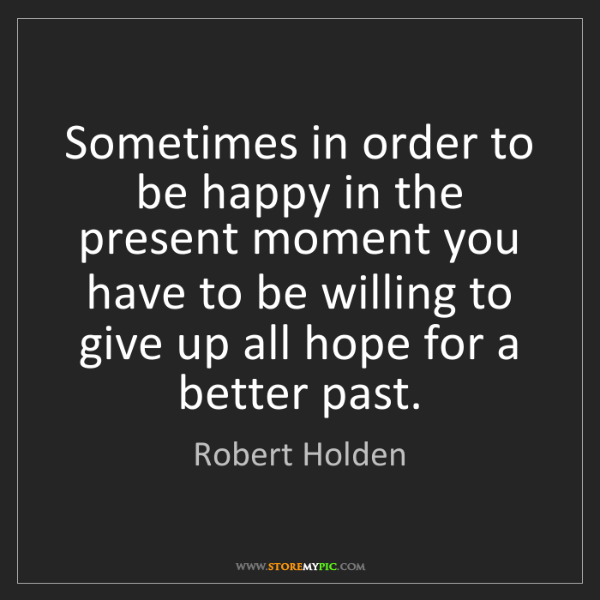 Robert Holden: Sometimes in order to be happy in the present moment...