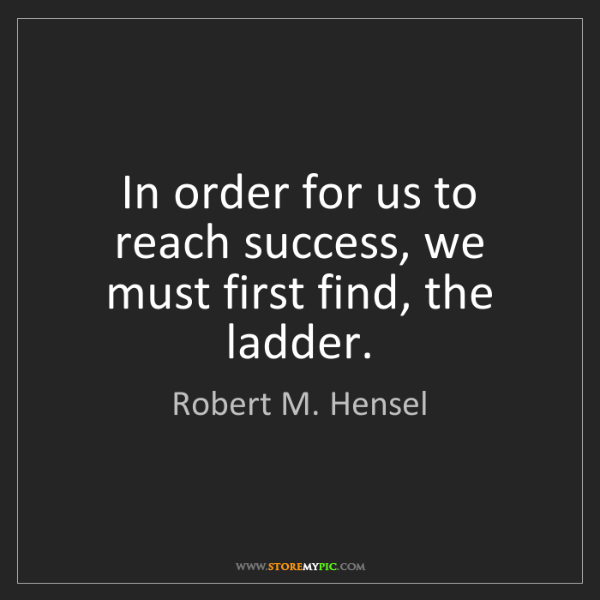 Robert M. Hensel: In order for us to reach success, we must first find,...