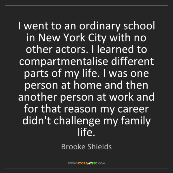 Brooke Shields: I went to an ordinary school in New York City with no...