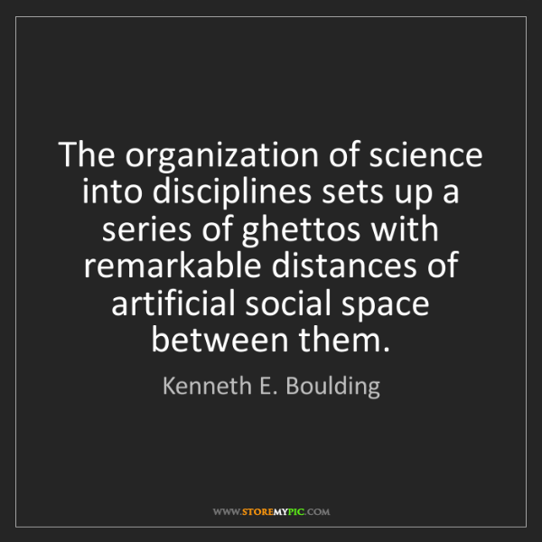 Kenneth E. Boulding: The organization of science into disciplines sets up...