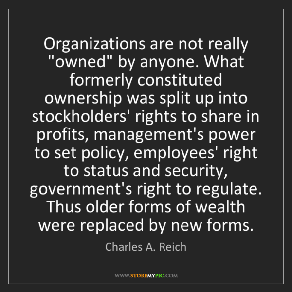 "Charles A. Reich: Organizations are not really ""owned"" by anyone. What..."