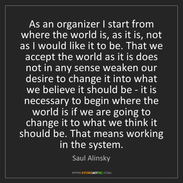 Saul Alinsky: As an organizer I start from where the world is, as it...