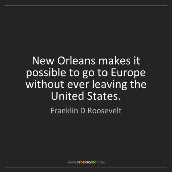 Franklin D Roosevelt: New Orleans makes it possible to go to Europe without...