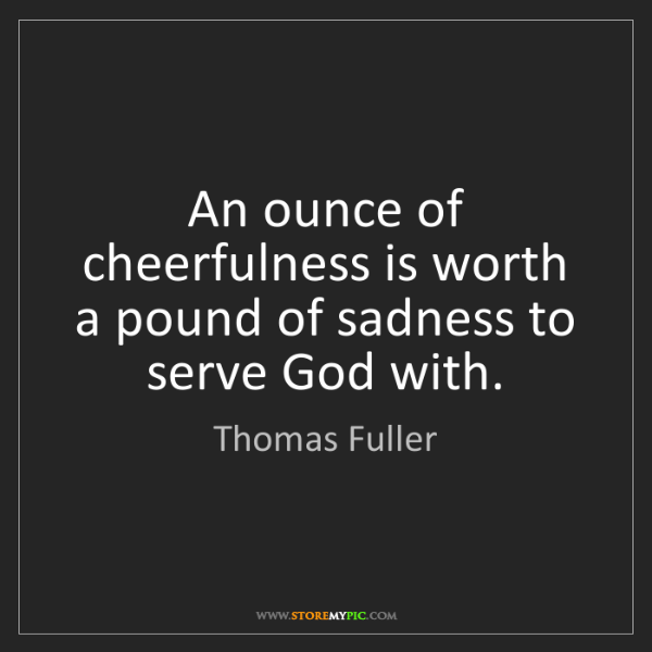 Thomas Fuller: An ounce of cheerfulness is worth a pound of sadness...
