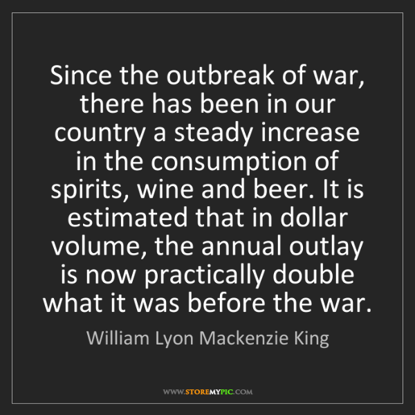 William Lyon Mackenzie King: Since the outbreak of war, there has been in our country...