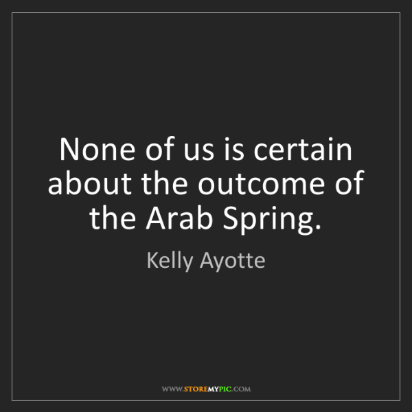 Kelly Ayotte: None of us is certain about the outcome of the Arab Spring.