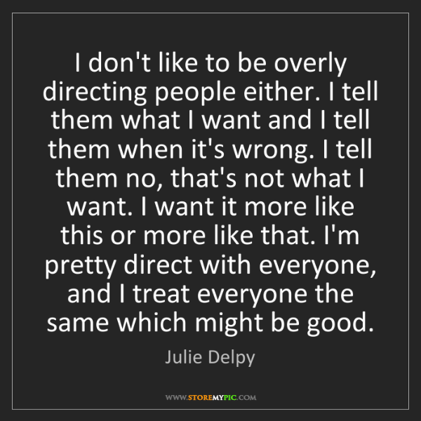 Julie Delpy: I don't like to be overly directing people either. I...