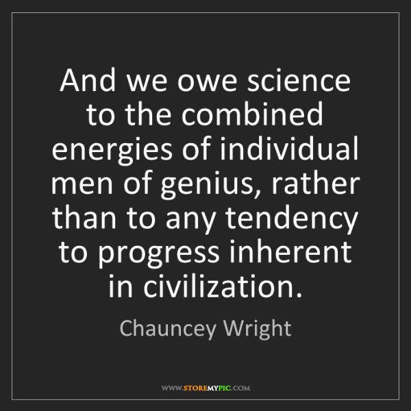 Chauncey Wright: And we owe science to the combined energies of individual...