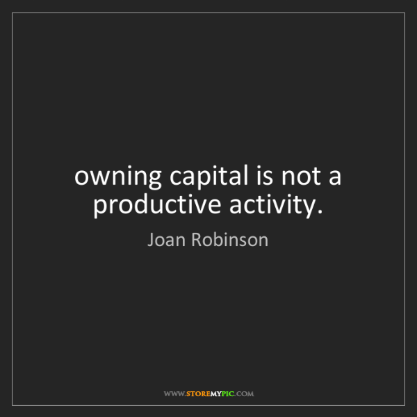 Joan Robinson: owning capital is not a productive activity.